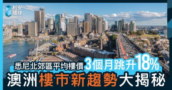 悉尼北郊區平均樓價3個月跳升18%,一文拆解澳洲樓市新趨勢